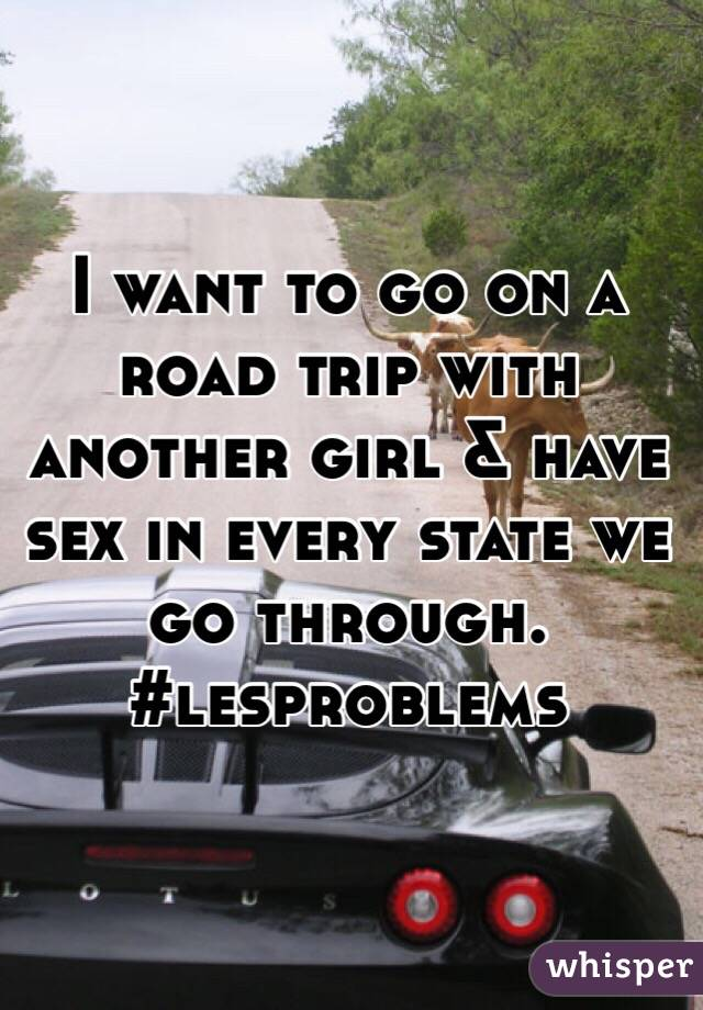 I want to go on a road trip with another girl & have sex in every state we go through. #lesproblems