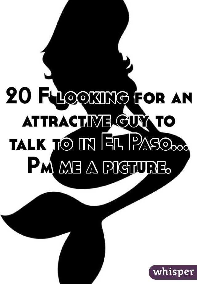 20 F looking for an attractive guy to talk to in El Paso... Pm me a picture.