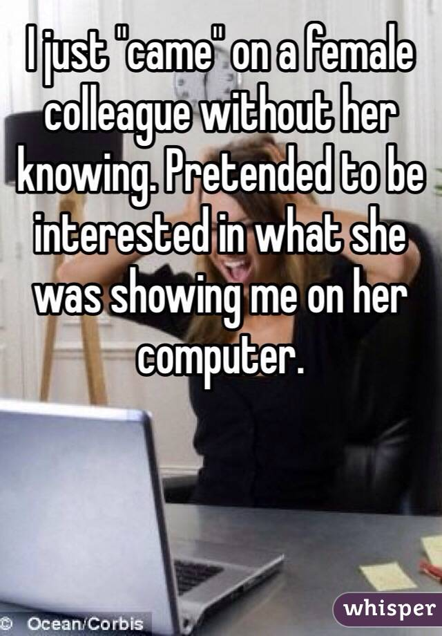 """I just """"came"""" on a female colleague without her knowing. Pretended to be interested in what she was showing me on her computer."""