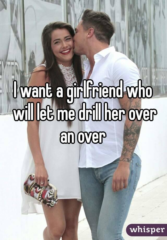 I want a girlfriend who will let me drill her over an over