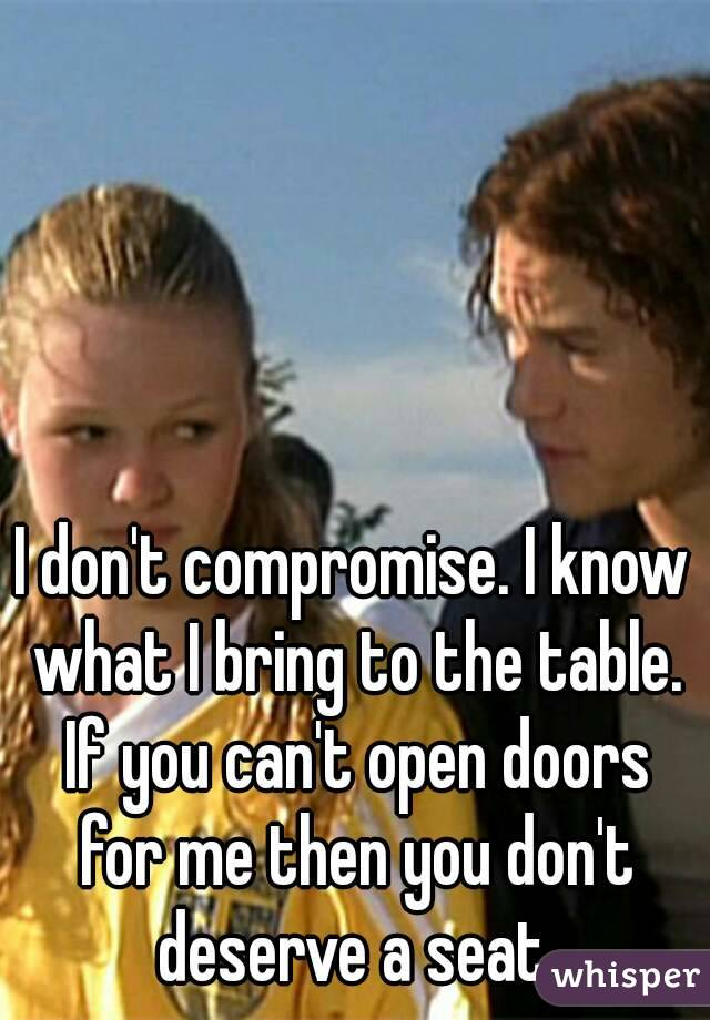 I don't compromise. I know what I bring to the table. If you can't open doors for me then you don't deserve a seat.