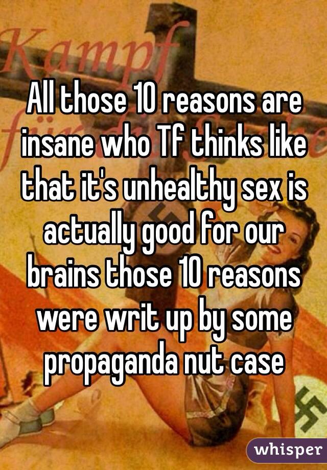 All those 10 reasons are insane who Tf thinks like that it's unhealthy sex is actually good for our brains those 10 reasons were writ up by some propaganda nut case