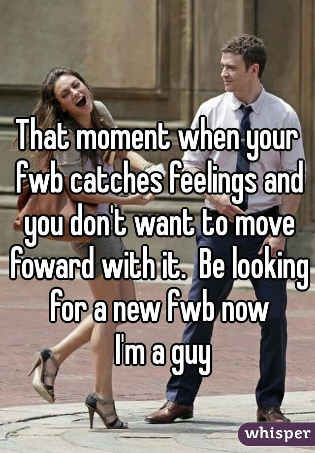 That moment when your fwb catches feelings and you don't want to move foward with it.  Be looking for a new fwb now   I'm a guy