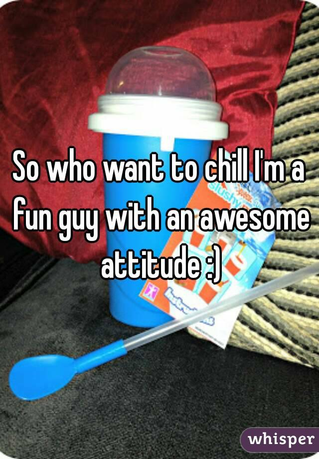 So who want to chill I'm a fun guy with an awesome attitude :)