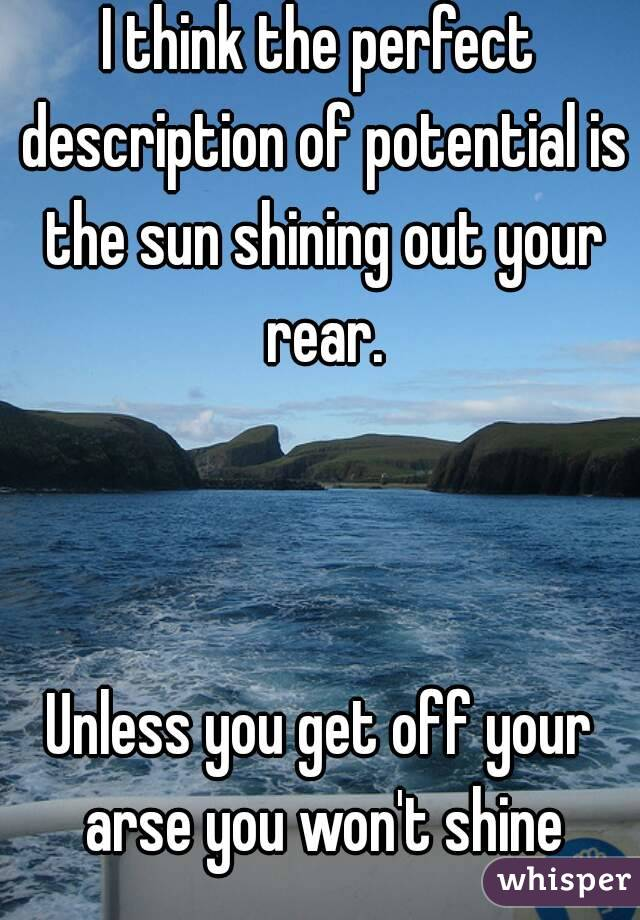 I think the perfect description of potential is the sun shining out your rear.    Unless you get off your arse you won't shine