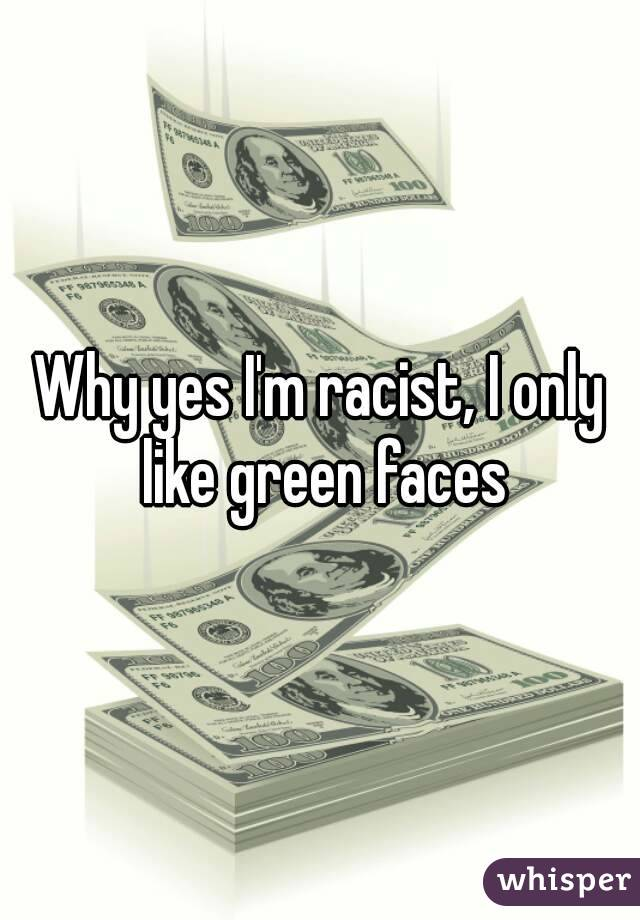 Why yes I'm racist, I only like green faces