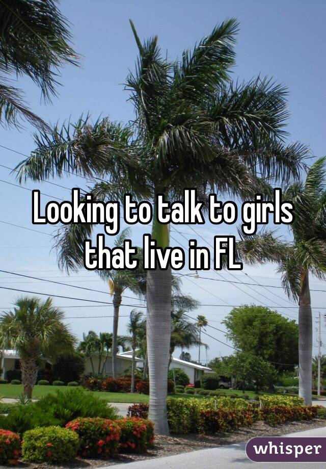 Looking to talk to girls that live in FL