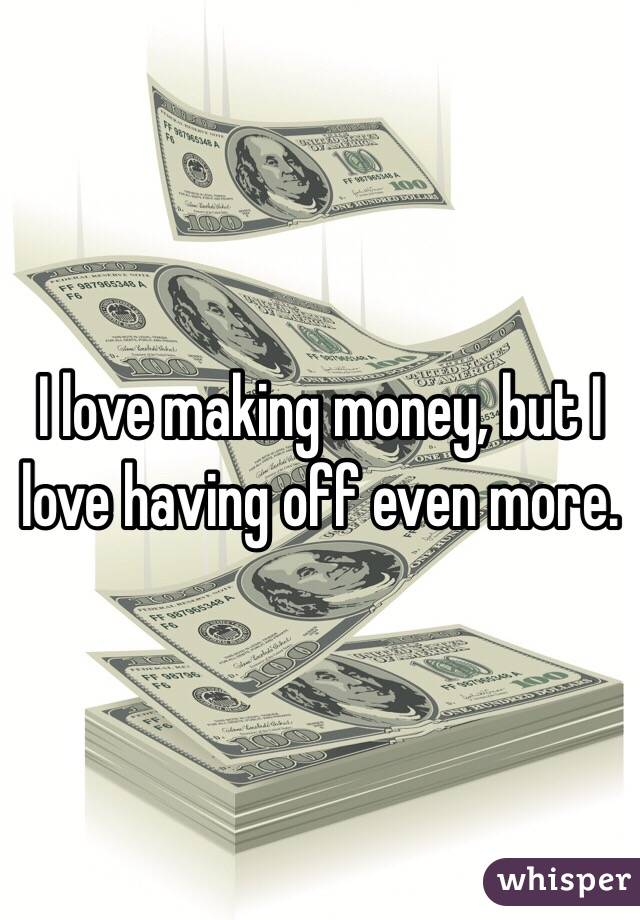 I love making money, but I love having off even more.