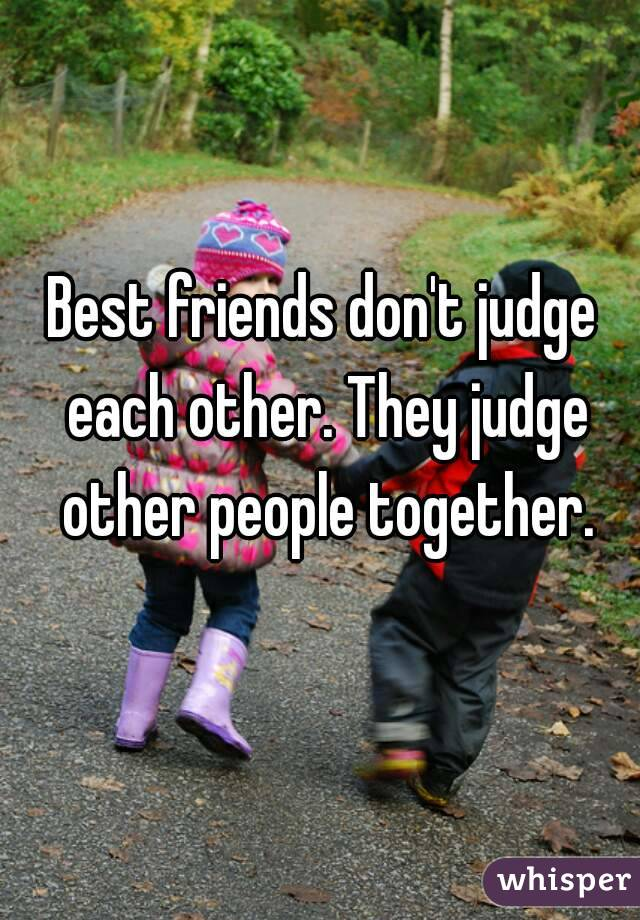 Best friends don't judge each other. They judge other people together.