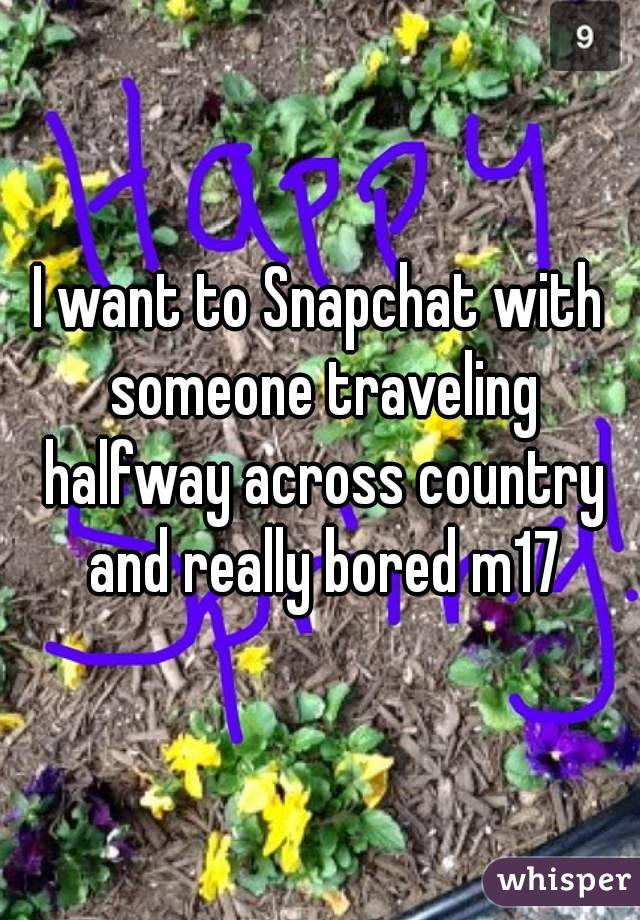 I want to Snapchat with someone traveling halfway across country and really bored m17