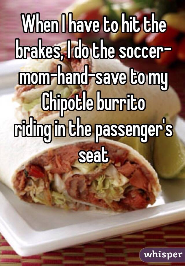 When I have to hit the brakes, I do the soccer-mom-hand-save to my Chipotle burrito  riding in the passenger's seat