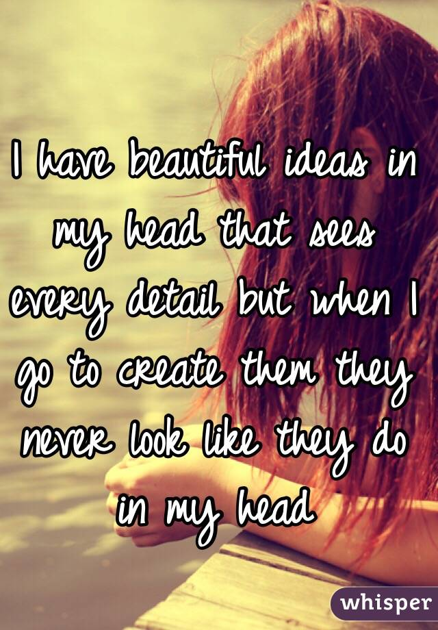 I have beautiful ideas in my head that sees every detail but when I go to create them they never look like they do in my head