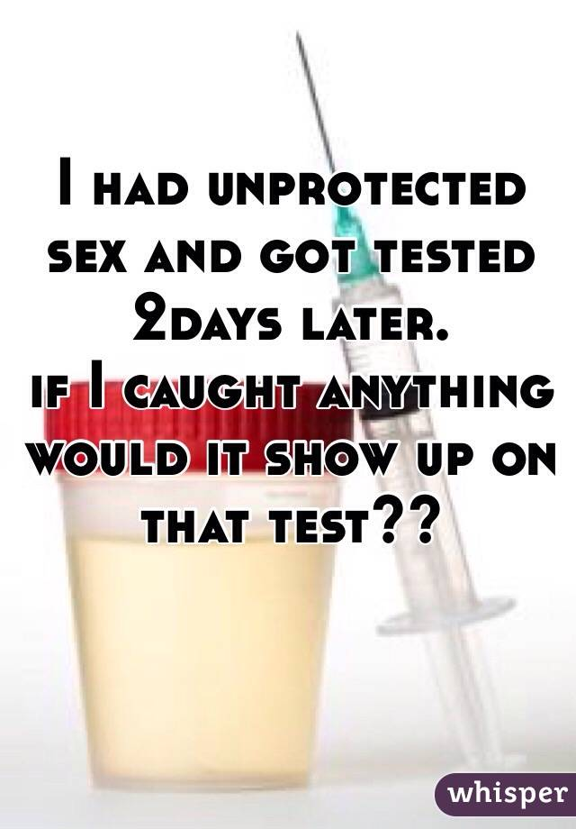 I had unprotected sex and got tested 2days later.  if I caught anything  would it show up on that test??