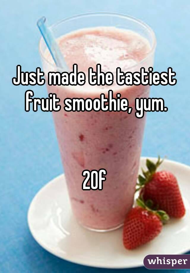 Just made the tastiest fruit smoothie, yum.   20f