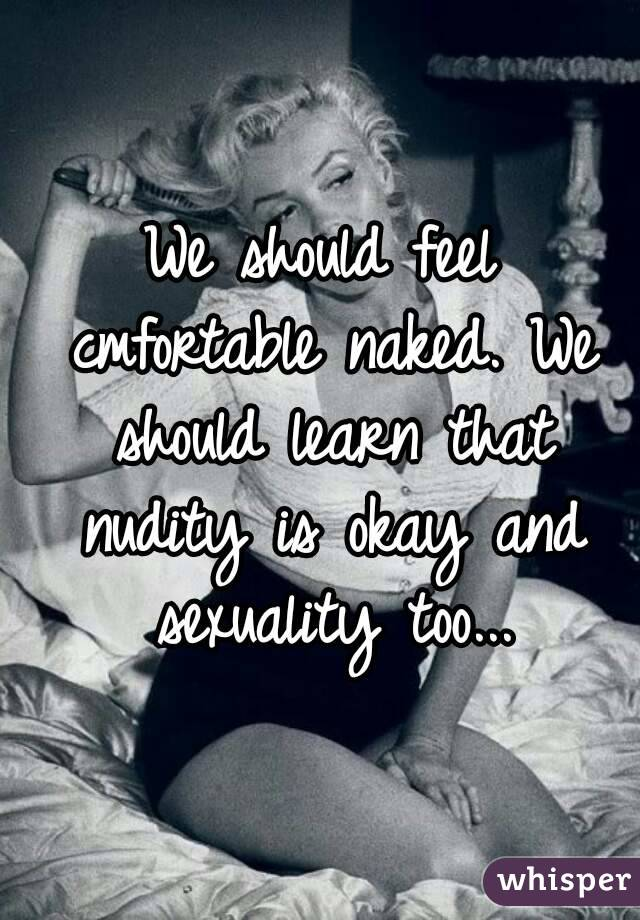 We should feel cmfortable naked. We should learn that nudity is okay and sexuality too...