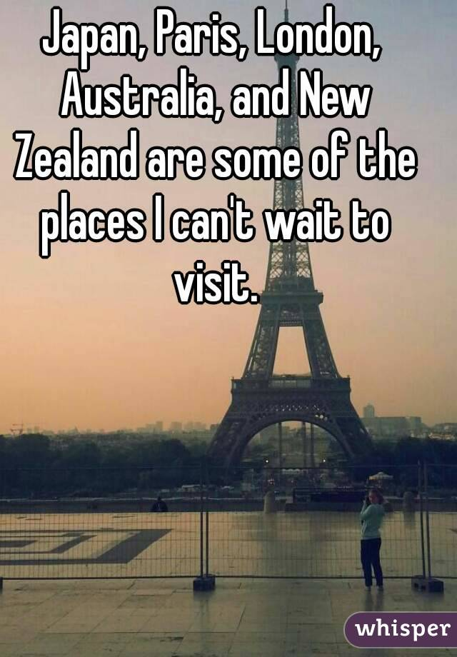 Japan, Paris, London, Australia, and New Zealand are some of the places I can't wait to visit.