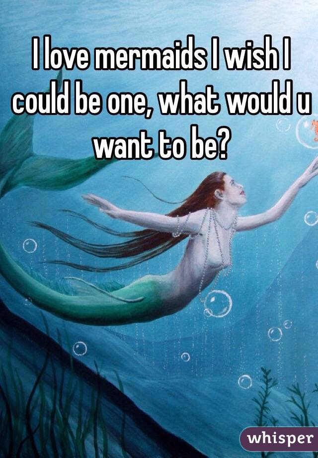 I love mermaids I wish I could be one, what would u want to be?