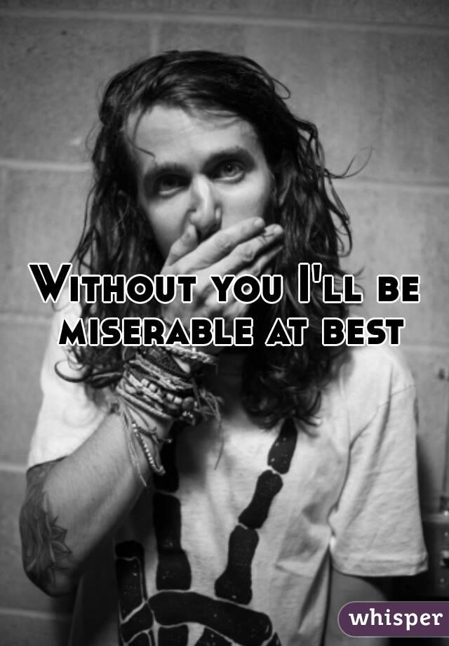 Without you I'll be miserable at best