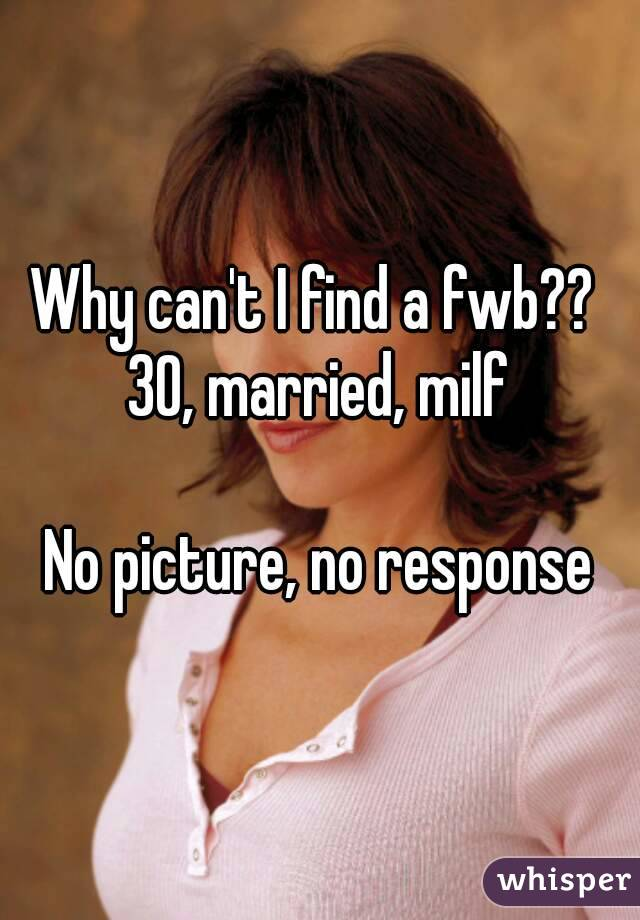 Why can't I find a fwb??  30, married, milf  No picture, no response