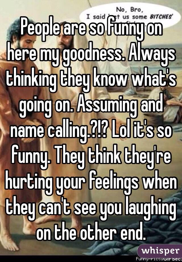 People are so funny on here my goodness. Always thinking they know what's  going on. Assuming and name calling.?!? Lol it's so funny. They think they're hurting your feelings when they can't see you laughing on the other end.