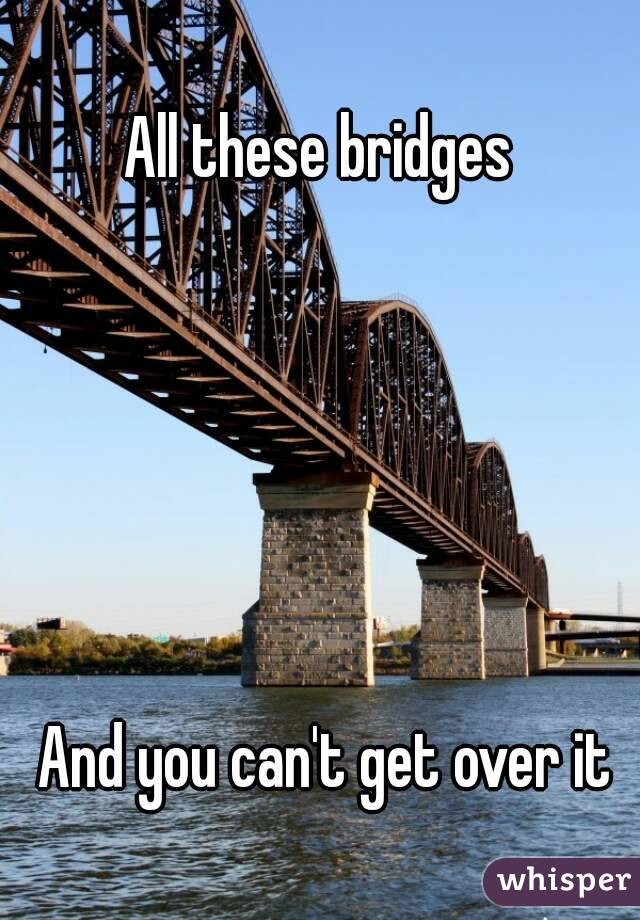 All these bridges        And you can't get over it