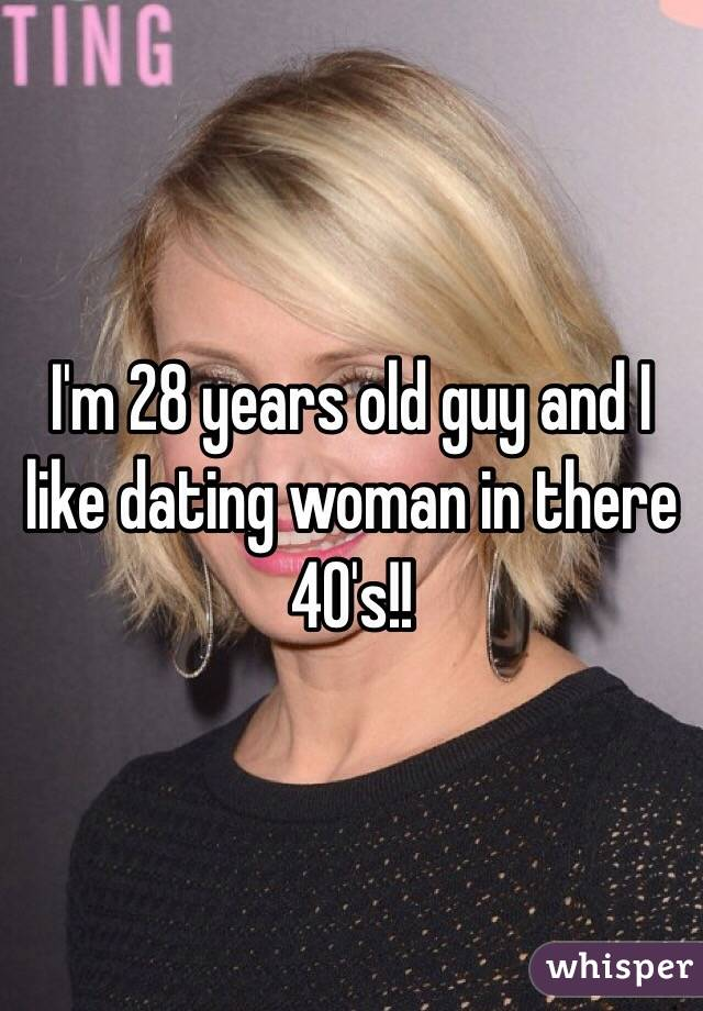 I'm 28 years old guy and I like dating woman in there 40's!!