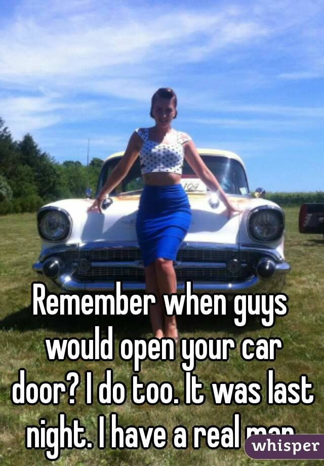 Remember when guys would open your car door? I do too. It was last night. I have a real man.