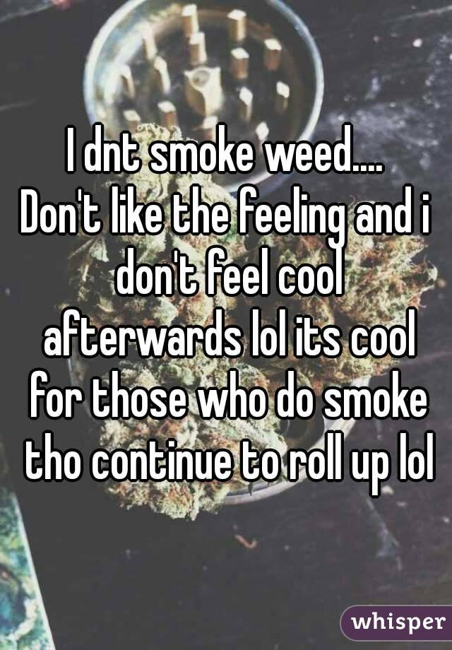 I dnt smoke weed.... Don't like the feeling and i don't feel cool afterwards lol its cool for those who do smoke tho continue to roll up lol