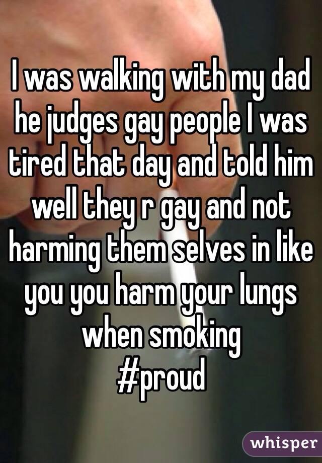 I was walking with my dad he judges gay people I was tired that day and told him well they r gay and not harming them selves in like you you harm your lungs when smoking  #proud