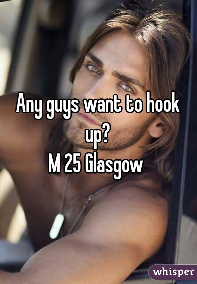 Any guys want to hook up?  M 25 Glasgow