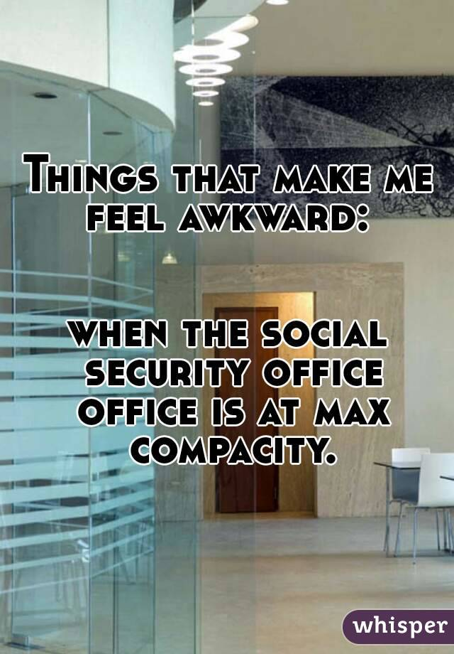 Things that make me feel awkward:    when the social security office office is at max compacity.