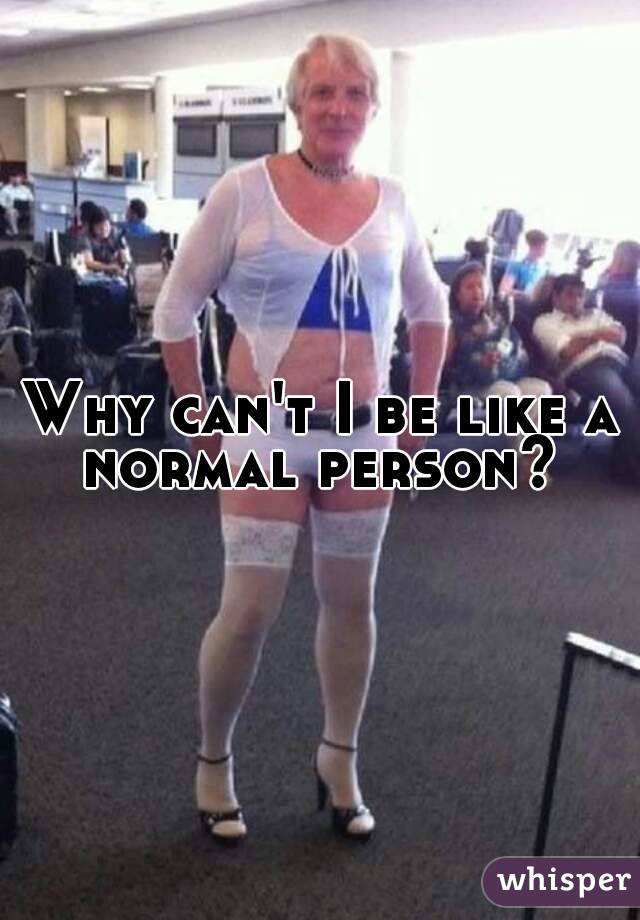 Why can't I be like a normal person?