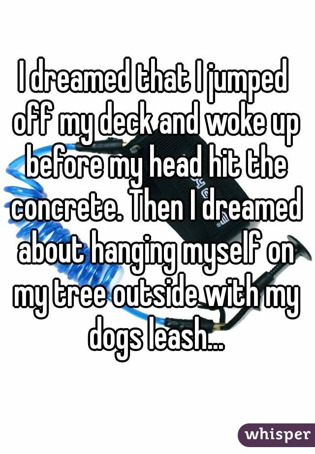 I dreamed that I jumped off my deck and woke up before my head hit the concrete. Then I dreamed about hanging myself on my tree outside with my dogs leash...