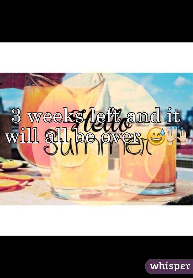 3 weeks left and it will all be over 😅🙌