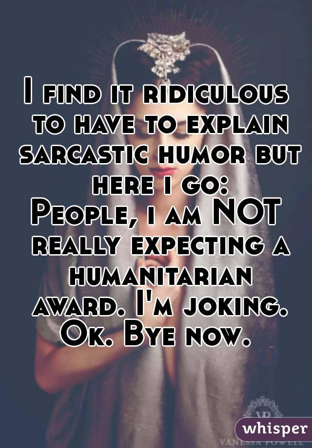 I find it ridiculous to have to explain sarcastic humor but here i go: People, i am NOT really expecting a humanitarian award. I'm joking. Ok. Bye now.