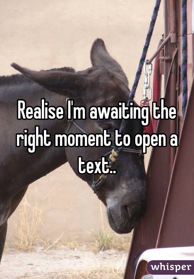 Realise I'm awaiting the right moment to open a text..