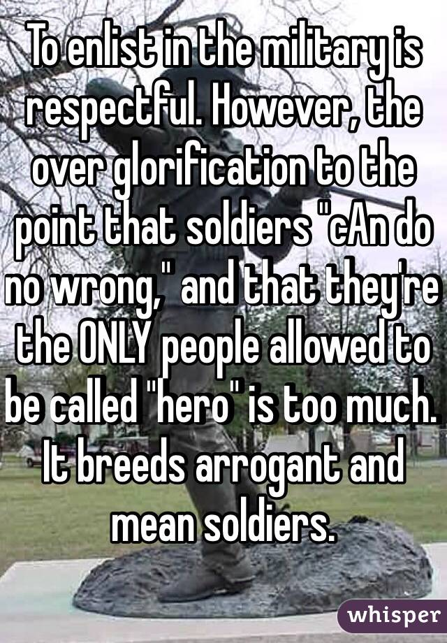 """To enlist in the military is respectful. However, the over glorification to the point that soldiers """"cAn do no wrong,"""" and that they're the ONLY people allowed to be called """"hero"""" is too much. It breeds arrogant and mean soldiers."""