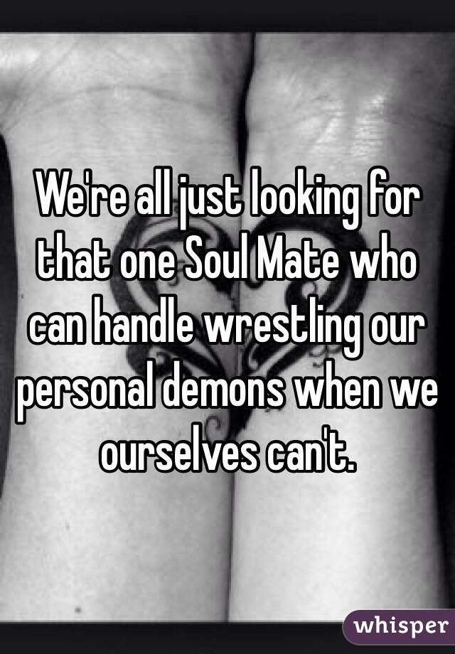 We're all just looking for that one Soul Mate who can handle wrestling our personal demons when we ourselves can't.