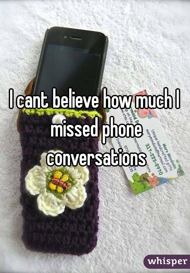 I cant believe how much I missed phone conversations
