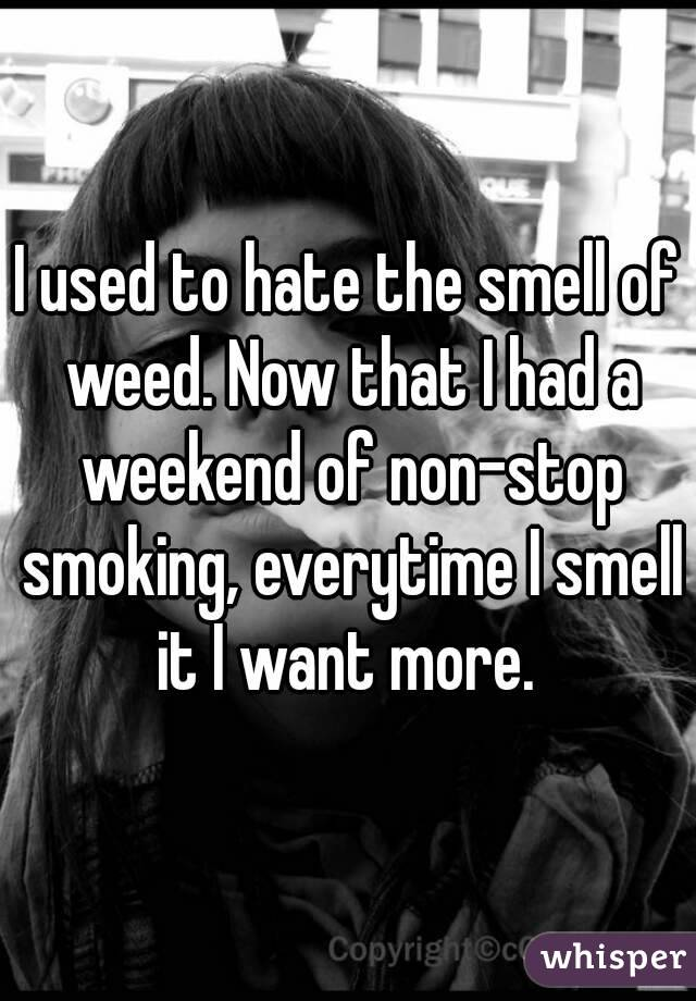 I used to hate the smell of weed. Now that I had a weekend of non-stop smoking, everytime I smell it I want more.
