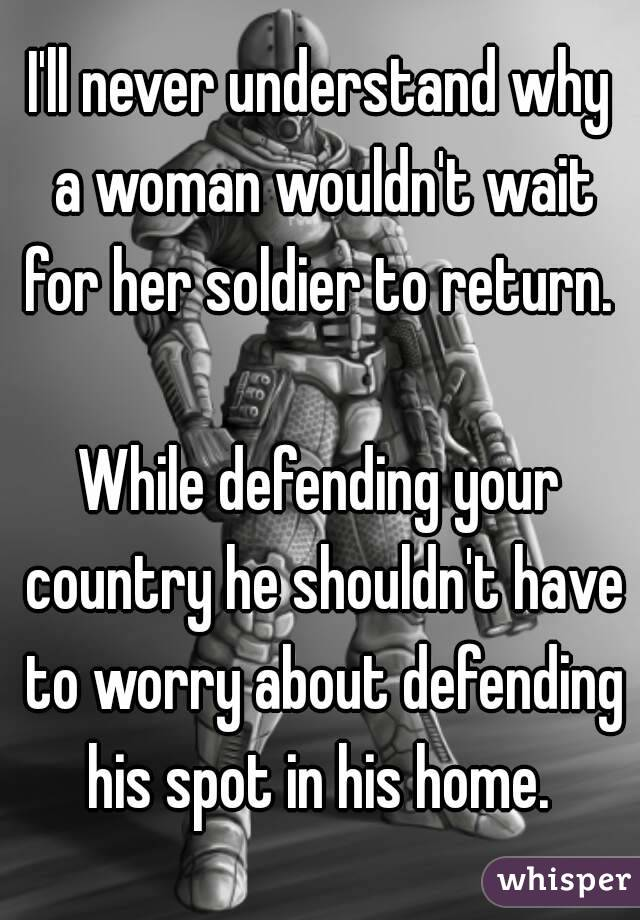 I'll never understand why a woman wouldn't wait for her soldier to return.   While defending your country he shouldn't have to worry about defending his spot in his home.