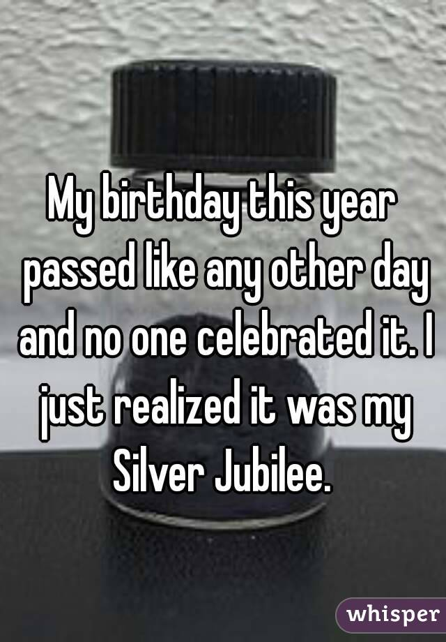 My birthday this year passed like any other day and no one celebrated it. I just realized it was my Silver Jubilee.