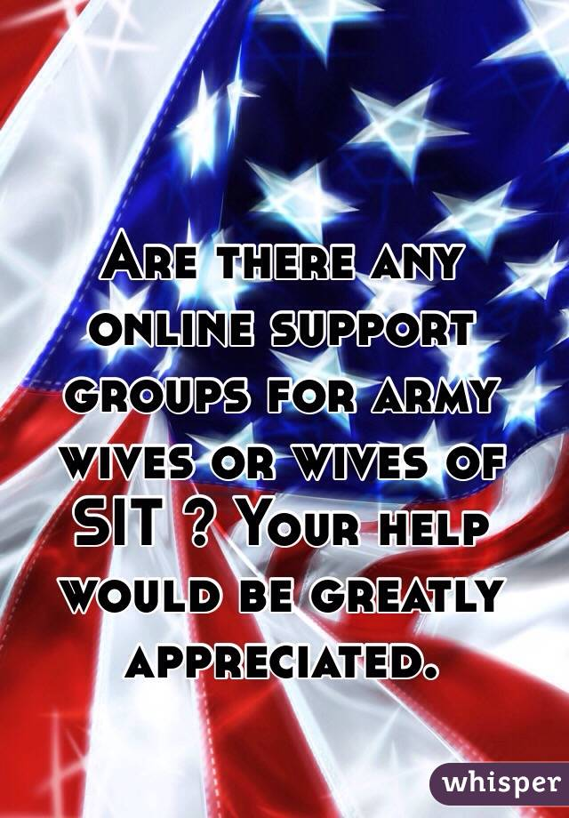 Are there any online support groups for army wives or wives of SIT ? Your help would be greatly appreciated.