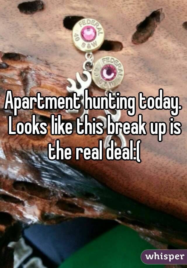 Apartment hunting today. Looks like this break up is the real deal:(