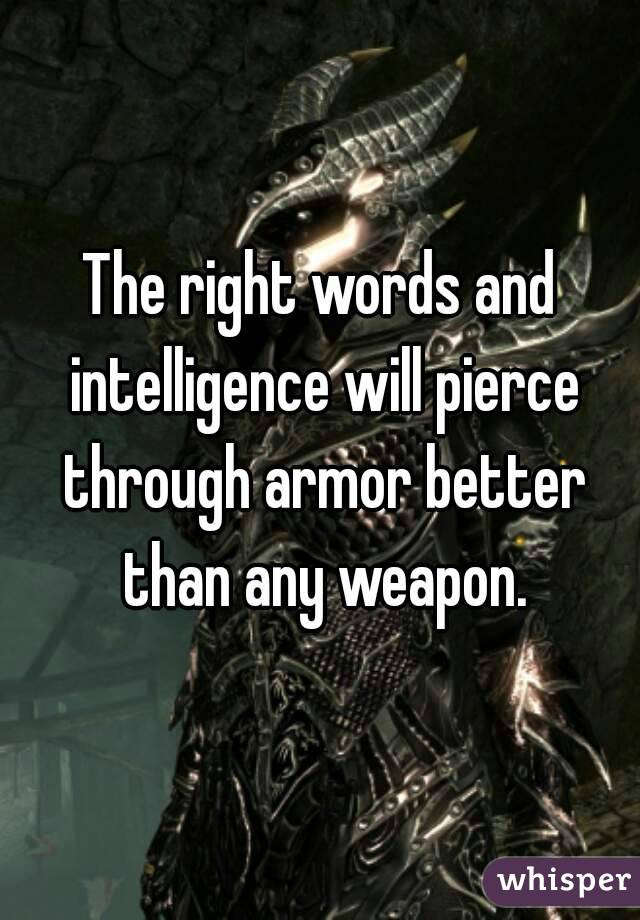 The right words and intelligence will pierce through armor better than any weapon.