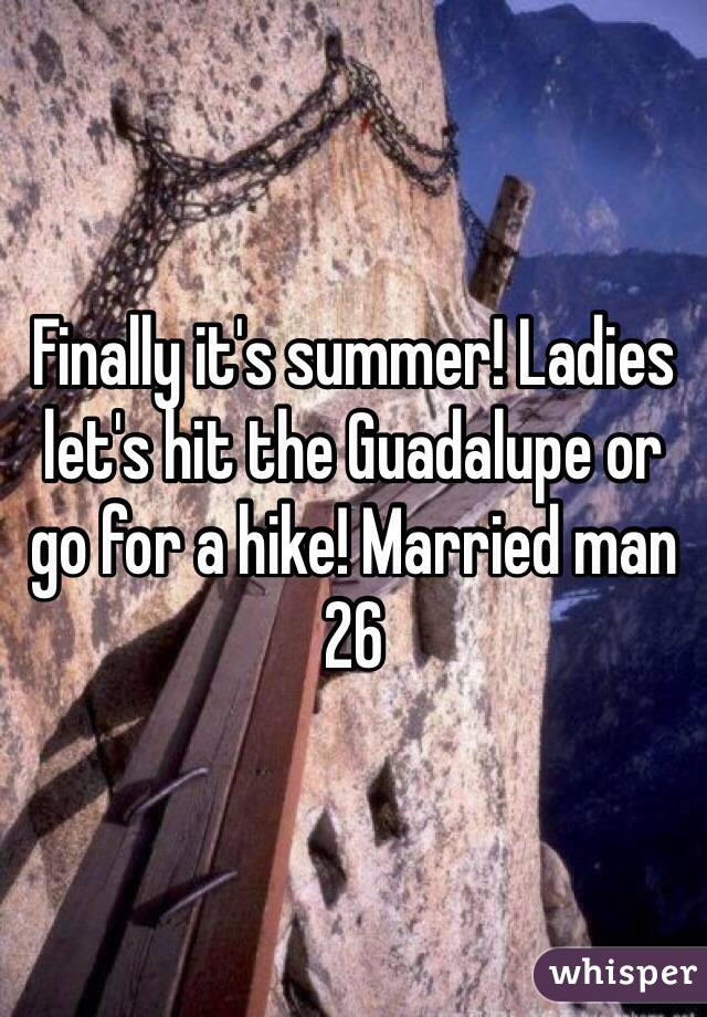 Finally it's summer! Ladies let's hit the Guadalupe or go for a hike! Married man 26