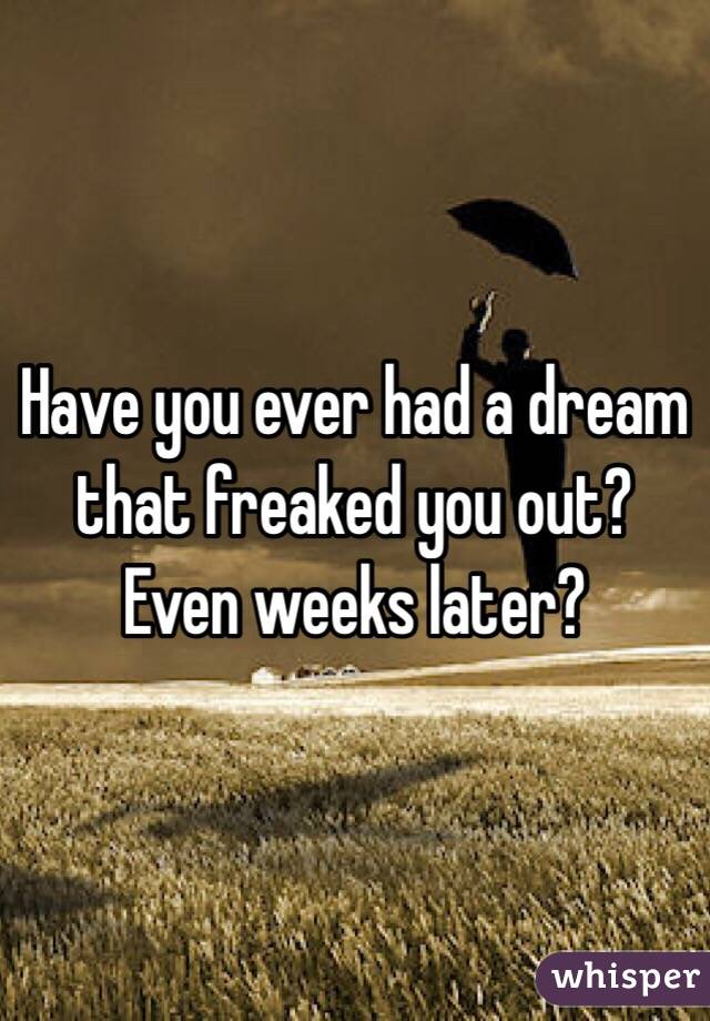 Have you ever had a dream that freaked you out? Even weeks later?