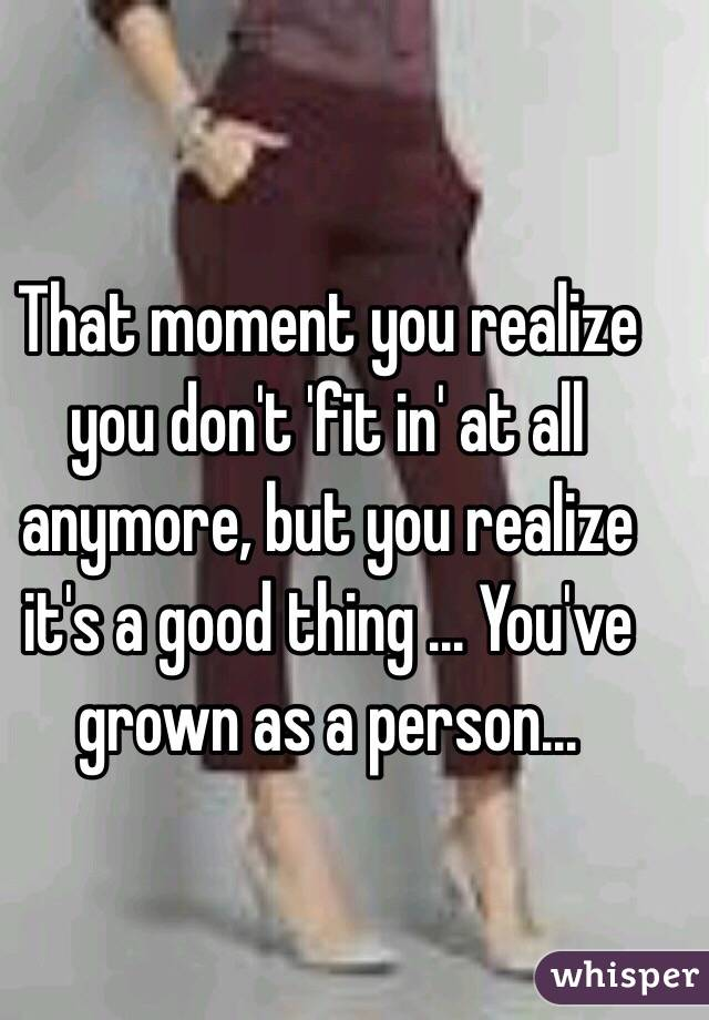 That moment you realize you don't 'fit in' at all anymore, but you realize it's a good thing ... You've grown as a person...
