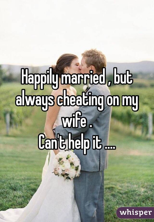 Happily married , but always cheating on my wife . Can't help it ....