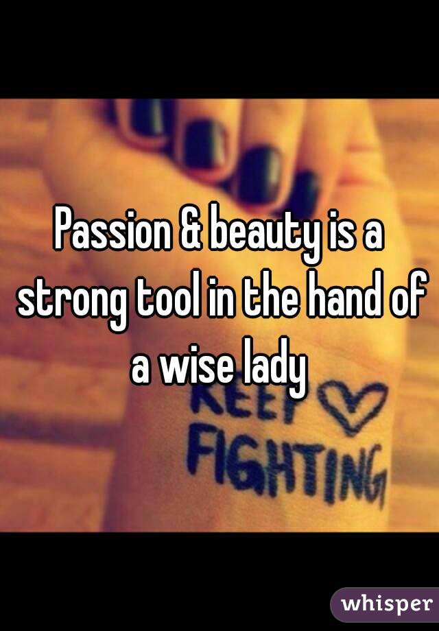 Passion & beauty is a strong tool in the hand of a wise lady